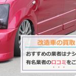 【実録】改造車の買取でおすすめの業者はなかった!?有名業者の口コミやカスタムカーを高額で売る方法
