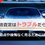 【危険】車一括査定はトラブルだらけ!?注意点や後悔なく売るためには?
